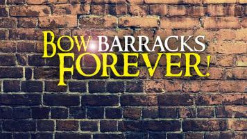 Bow Barracks Forever